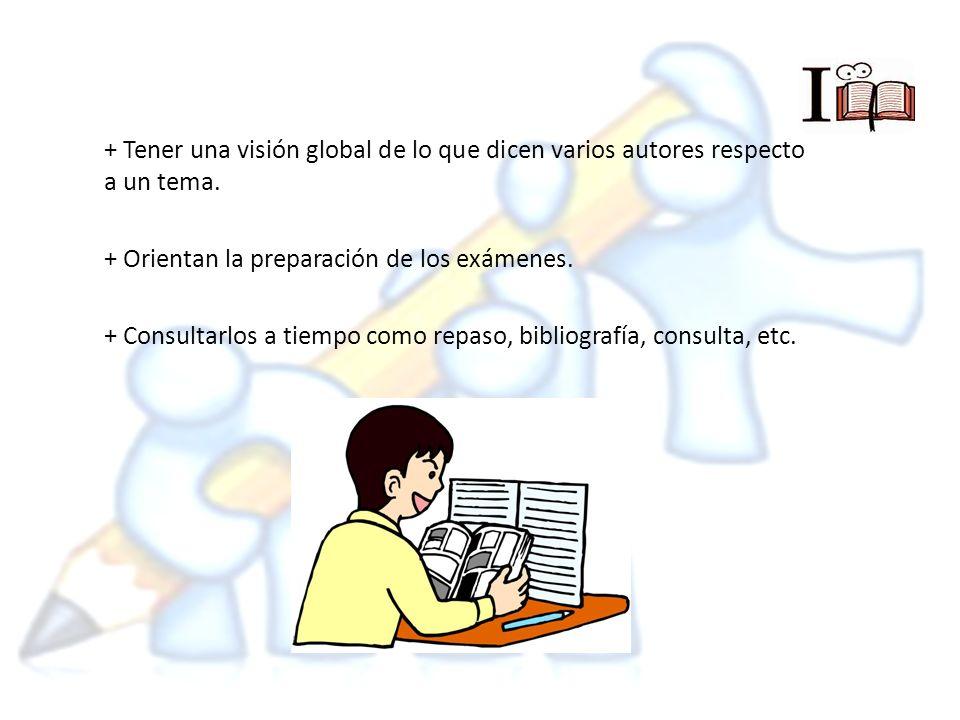 + Tener una visión global de lo que dicen varios autores respecto a un tema. + Orientan la preparación de los exámenes. + Consultarlos a tiempo como r