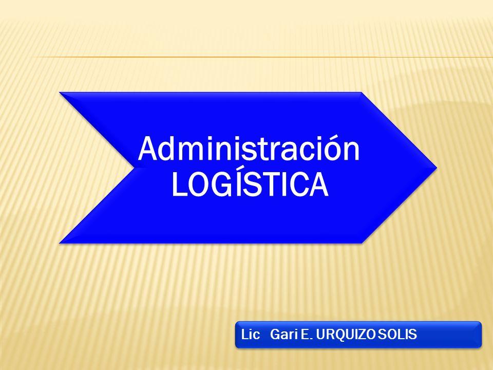 Lic Gari E. URQUIZO SOLIS Administració n LOGÍSTICA