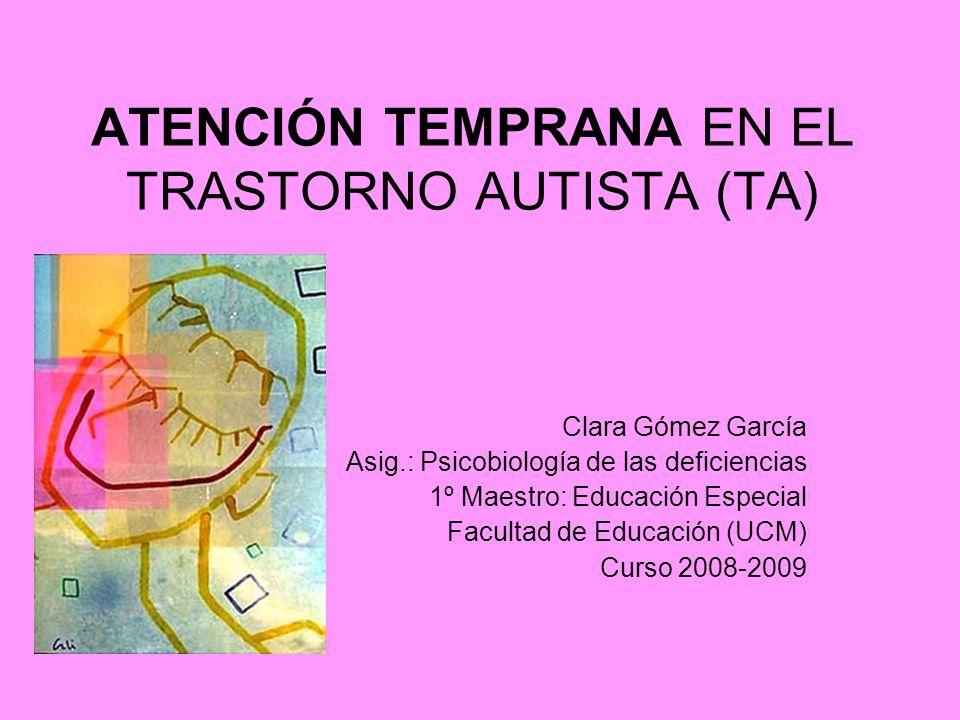 ATENCIÓN TEMPRANA EN EL TRASTORNO AUTISTA (TA) Clara Gómez García Asig.: Psicobiología de las deficiencias 1º Maestro: Educación Especial Facultad de