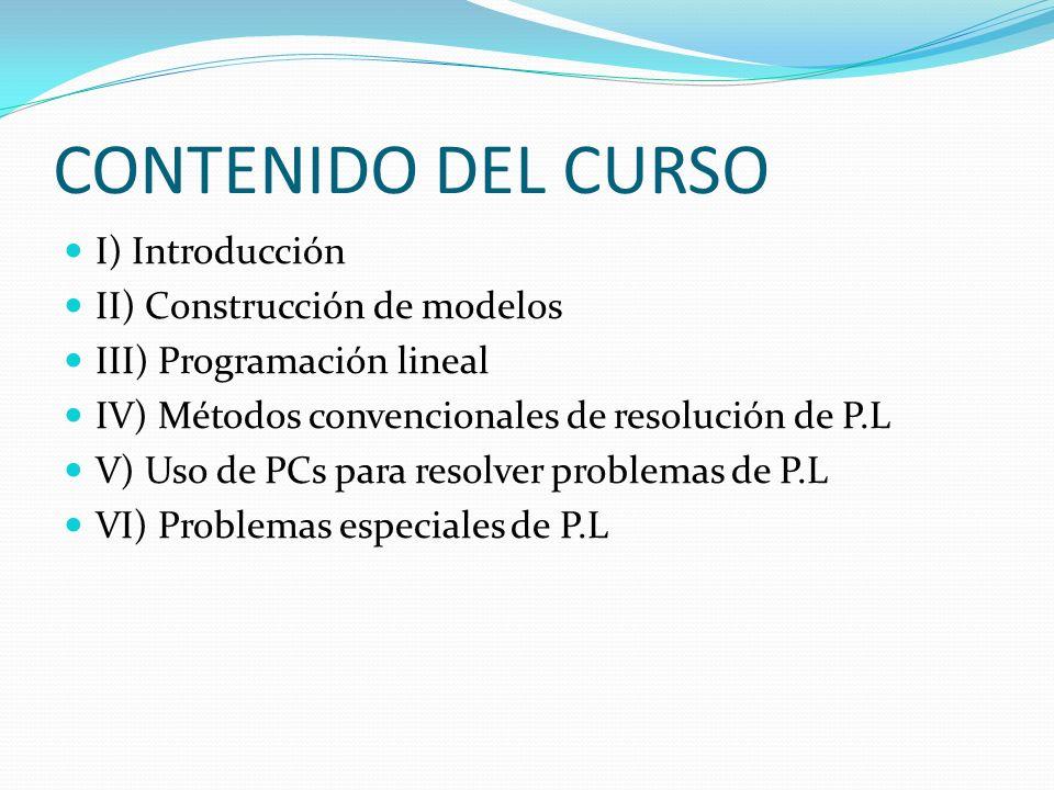 CONTENIDO DEL CURSO I) Introducción II) Construcción de modelos III) Programación lineal IV) Métodos convencionales de resolución de P.L V) Uso de PCs