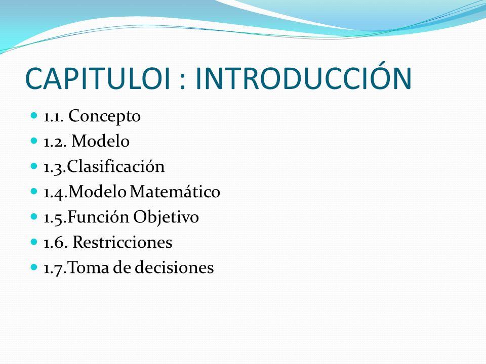 CAPITULOI : INTRODUCCIÓN 1.1. Concepto 1.2. Modelo 1.3.Clasificación 1.4.Modelo Matemático 1.5.Función Objetivo 1.6. Restricciones 1.7.Toma de decisio