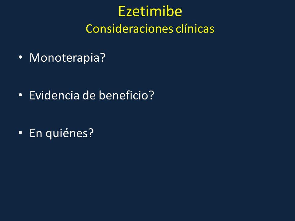 Ezetimibe Consideraciones clínicas Monoterapia? Evidencia de beneficio? En quiénes?