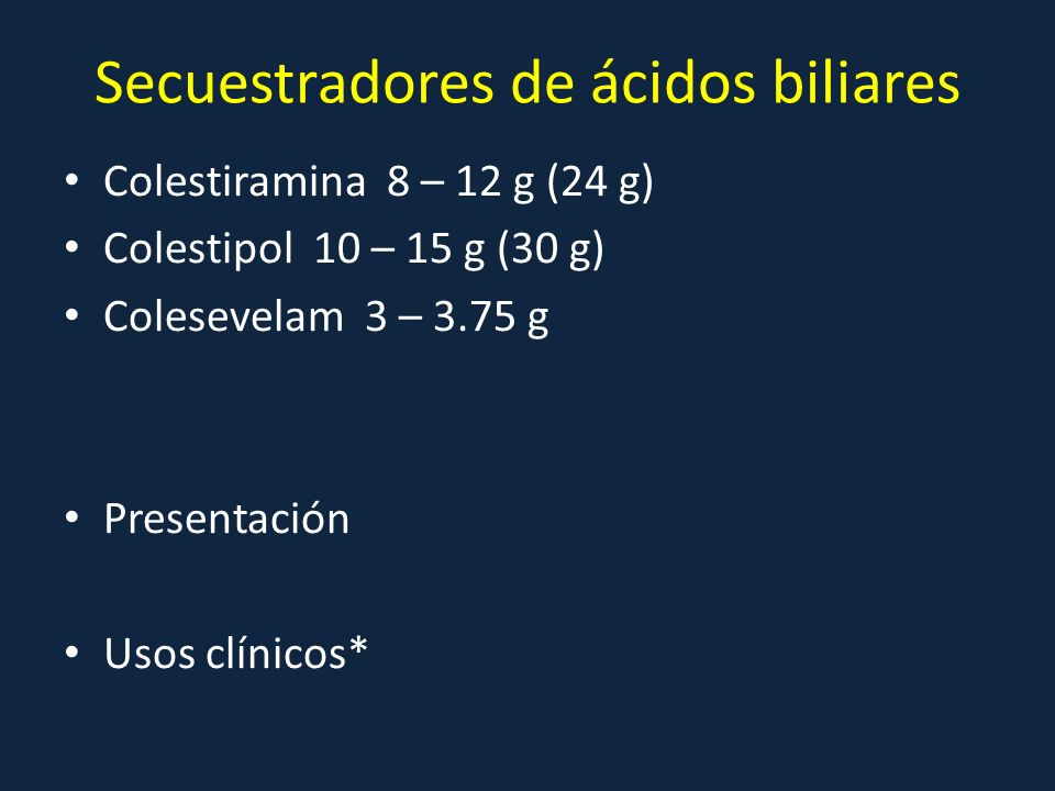 Secuestradores de ácidos biliares Colestiramina 8 – 12 g (24 g) Colestipol 10 – 15 g (30 g) Colesevelam 3 – 3.75 g Presentación Usos clínicos*