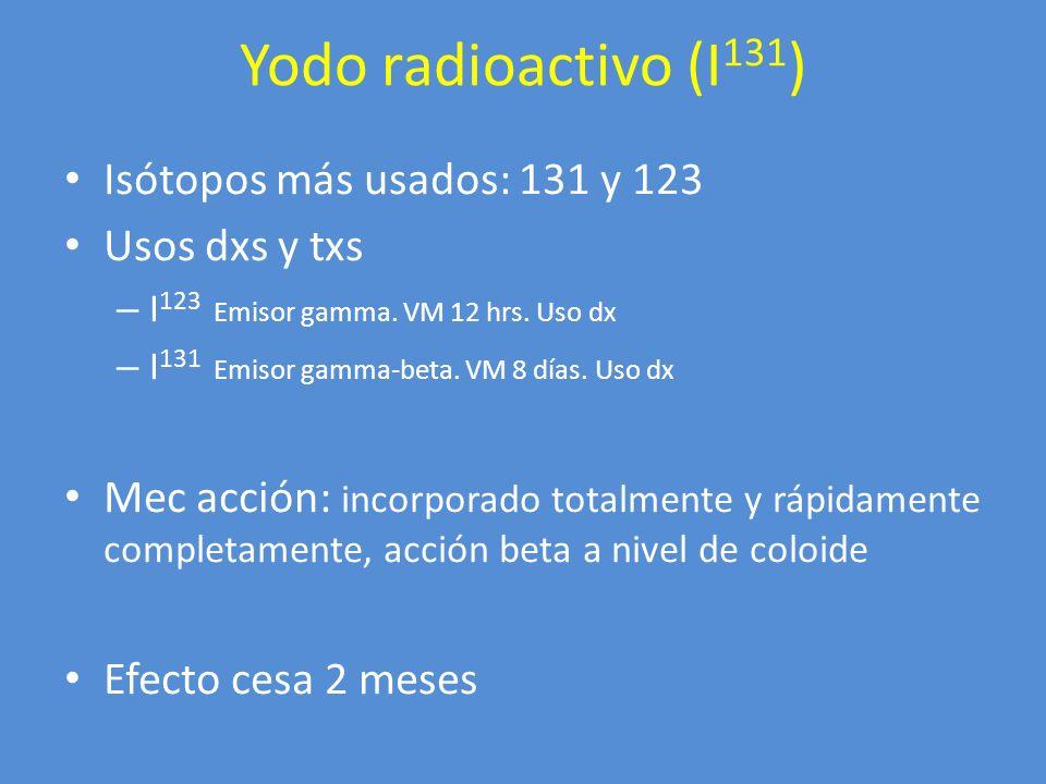Yodo radioactivo (I 131 ) Isótopos más usados: 131 y 123 Usos dxs y txs – I 123 Emisor gamma. VM 12 hrs. Uso dx – I 131 Emisor gamma-beta. VM 8 días.