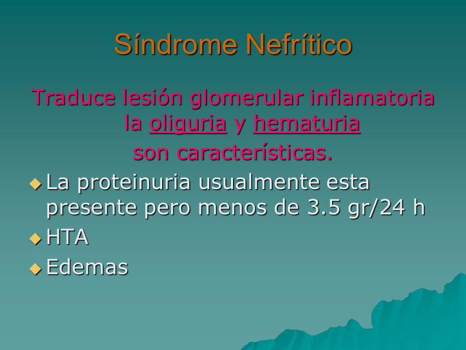 Síndrome Nefrítico Traduce lesión glomerular inflamatoria la oliguria y hematuria son características. La proteinuria usualmente esta presente pero me