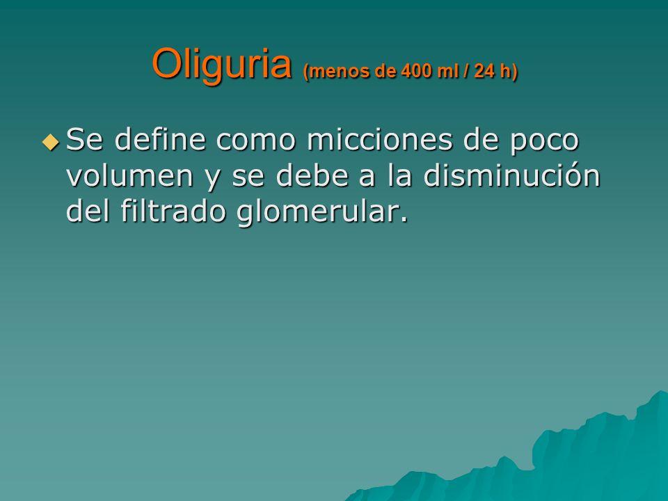 Oliguria (menos de 400 ml / 24 h) Se define como micciones de poco volumen y se debe a la disminución del filtrado glomerular. Se define como miccione