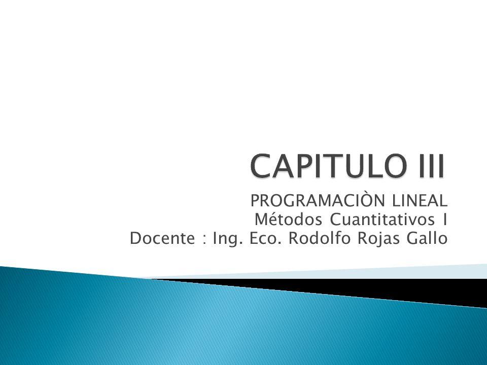 PROGRAMACIÒN LINEAL Métodos Cuantitativos I Docente : Ing. Eco. Rodolfo Rojas Gallo