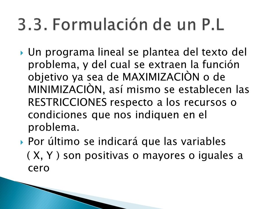 Un programa lineal se plantea del texto del problema, y del cual se extraen la función objetivo ya sea de MAXIMIZACIÒN o de MINIMIZACIÒN, así mismo se