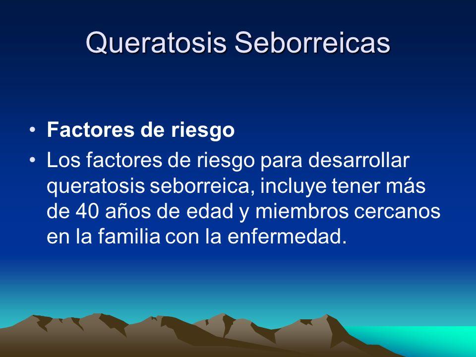 Queratosis Seborreicas Factores de riesgo Los factores de riesgo para desarrollar queratosis seborreica, incluye tener más de 40 años de edad y miembr
