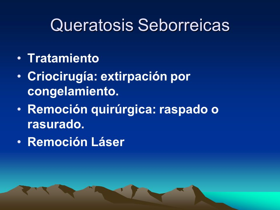Queratosis Seborreicas Tratamiento Criocirugía: extirpación por congelamiento. Remoción quirúrgica: raspado o rasurado. Remoción Láser