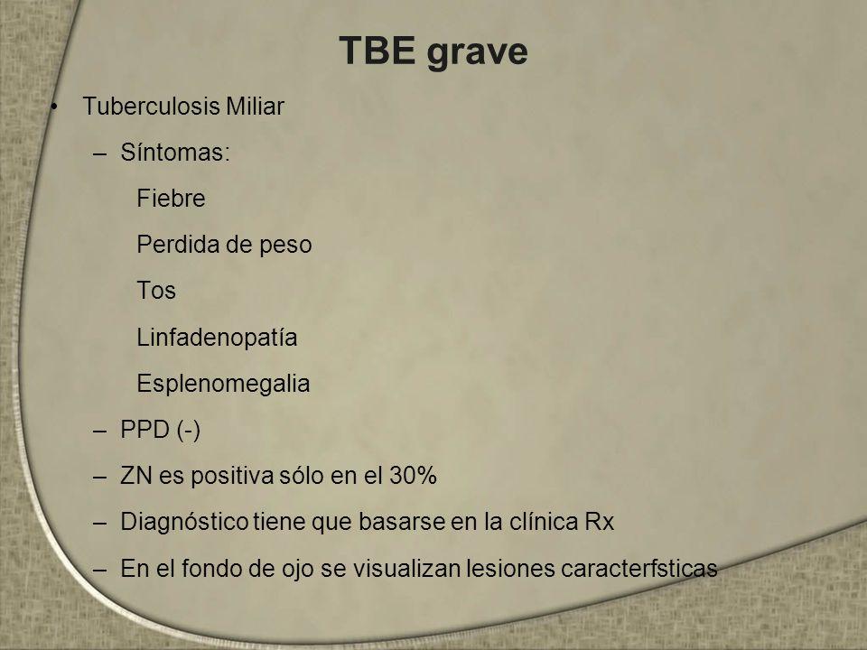 TBE grave Tuberculosis Miliar –Síntomas: Fiebre Perdida de peso Tos Linfadenopatía Esplenomegalia –PPD (-) –ZN es positiva sólo en el 30% –Diagnóstico