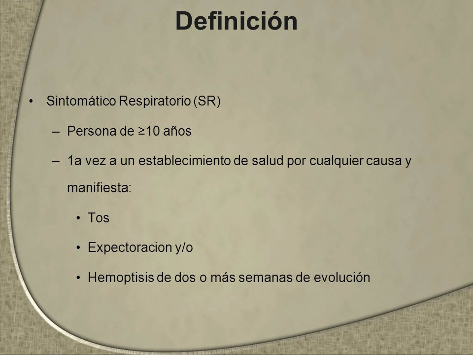 Definición Sintomático Respiratorio (SR) –Persona de 10 años –1a vez a un establecimiento de salud por cualquier causa y manifiesta: Tos Expectoracion