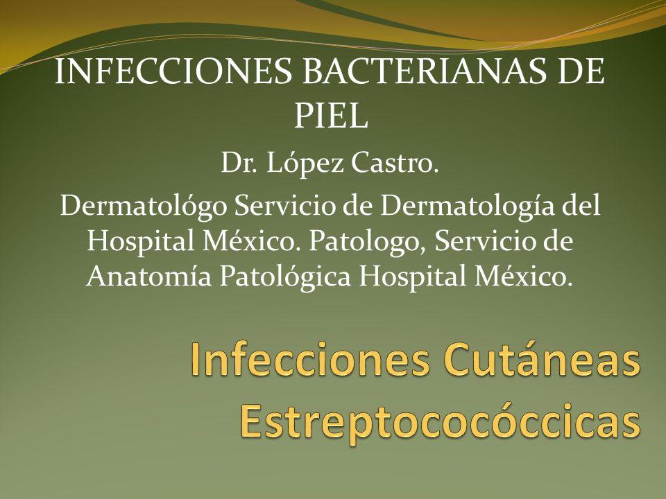 INFECCIONES BACTERIANAS DE PIEL Dr. López Castro. Dermatológo Servicio de Dermatología del Hospital México. Patologo, Servicio de Anatomía Patológica