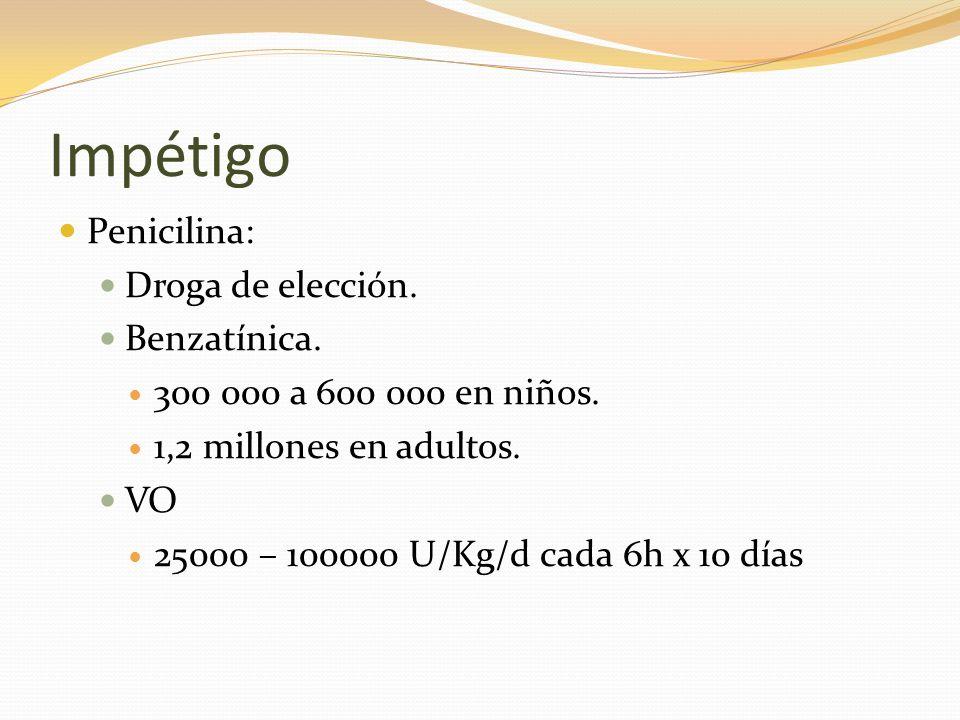 Impétigo Penicilina: Droga de elección. Benzatínica. 300 000 a 600 000 en niños. 1,2 millones en adultos. VO 25000 – 100000 U/Kg/d cada 6h x 10 días