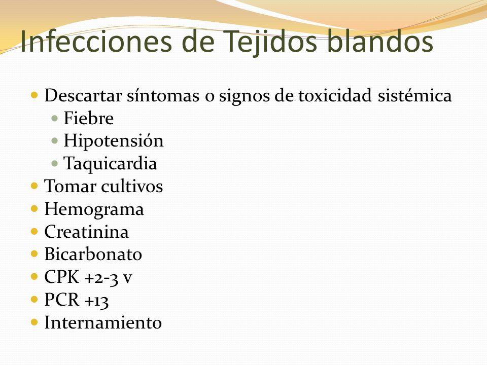 Infecciones de Tejidos blandos Descartar síntomas o signos de toxicidad sistémica Fiebre Hipotensión Taquicardia Tomar cultivos Hemograma Creatinina B