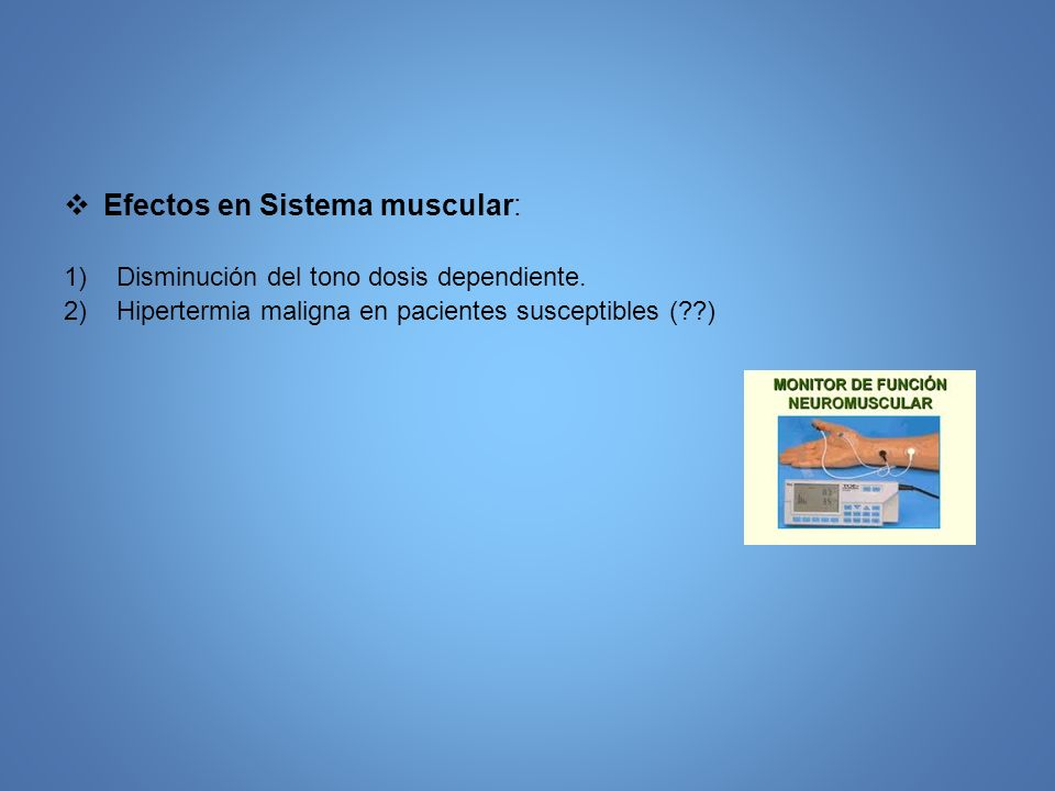 Efectos en Sistema muscular: 1)Disminución del tono dosis dependiente. 2)Hipertermia maligna en pacientes susceptibles (??)