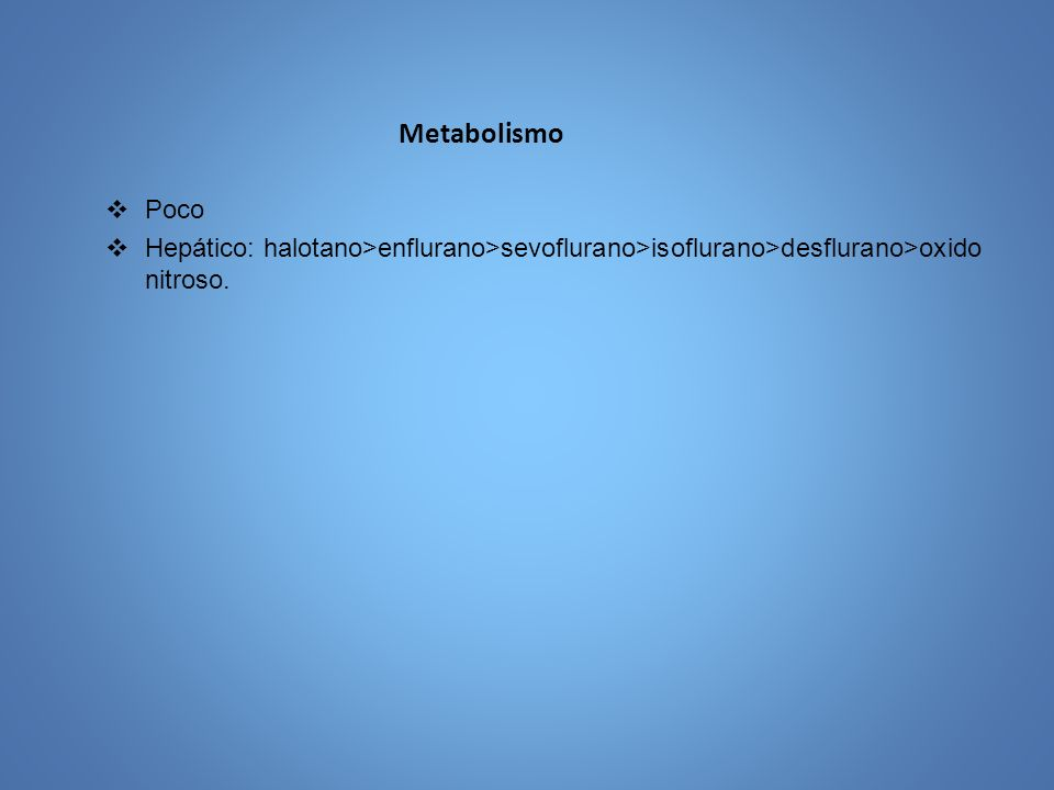 Metabolismo Poco Hepático: halotano>enflurano>sevoflurano>isoflurano>desflurano>oxido nitroso.
