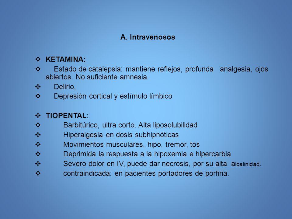 A. Intravenosos KETAMINA: Estado de catalepsia: mantiene reflejos, profunda analgesia, ojos abiertos. No suficiente amnesia. Delirio, Depresión cortic