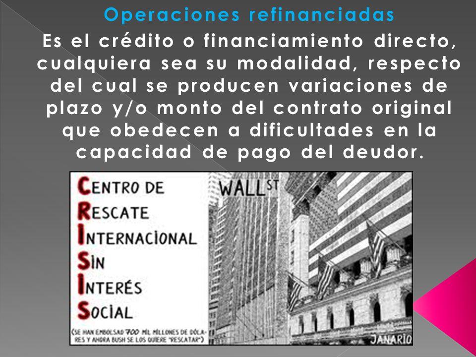 Operaciones refinanciadas Es el crédito o financiamiento directo, cualquiera sea su modalidad, respecto del cual se producen variaciones de plazo y/o