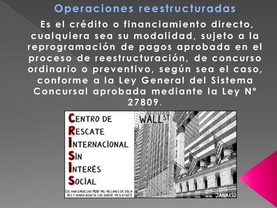 Operaciones reestructuradas Es el crédito o financiamiento directo, cualquiera sea su modalidad, sujeto a la reprogramación de pagos aprobada en el pr