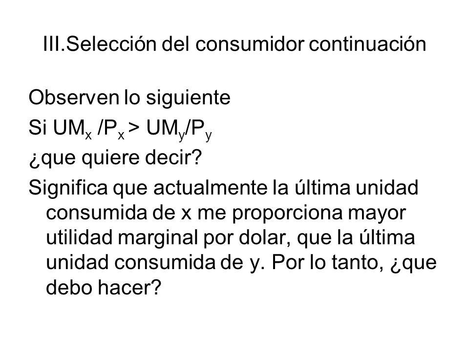 III.Selección del consumidor continuación Observen lo siguiente Si UM x /P x > UM y /P y ¿que quiere decir? Significa que actualmente la última unidad