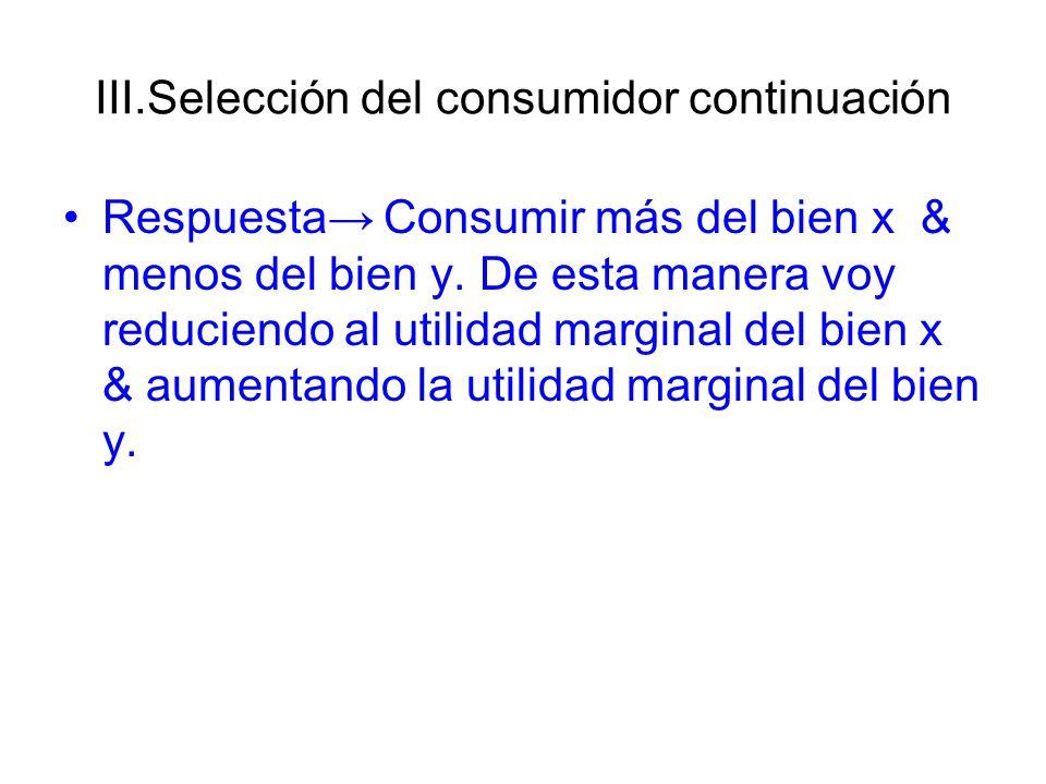 III.Selección del consumidor continuación Respuesta Consumir más del bien x & menos del bien y. De esta manera voy reduciendo al utilidad marginal del