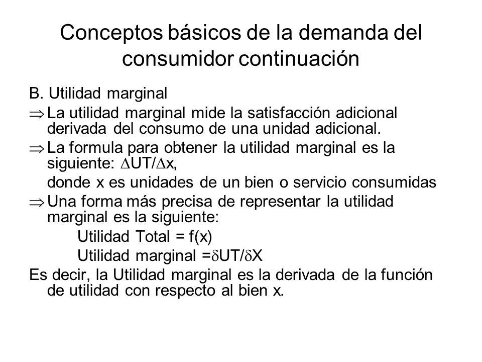 Conceptos básicos de la demanda del consumidor continuación B. Utilidad marginal La utilidad marginal mide la satisfacción adicional derivada del cons
