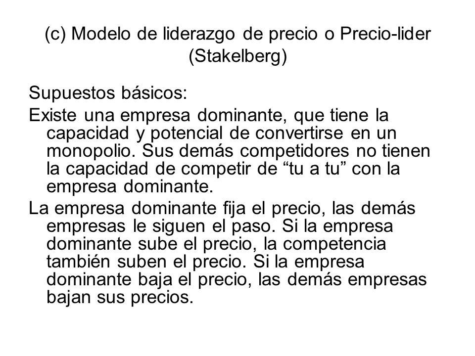 (c) Modelo de liderazgo de precio o Precio-lider (Stakelberg) Supuestos básicos: Existe una empresa dominante, que tiene la capacidad y potencial de c