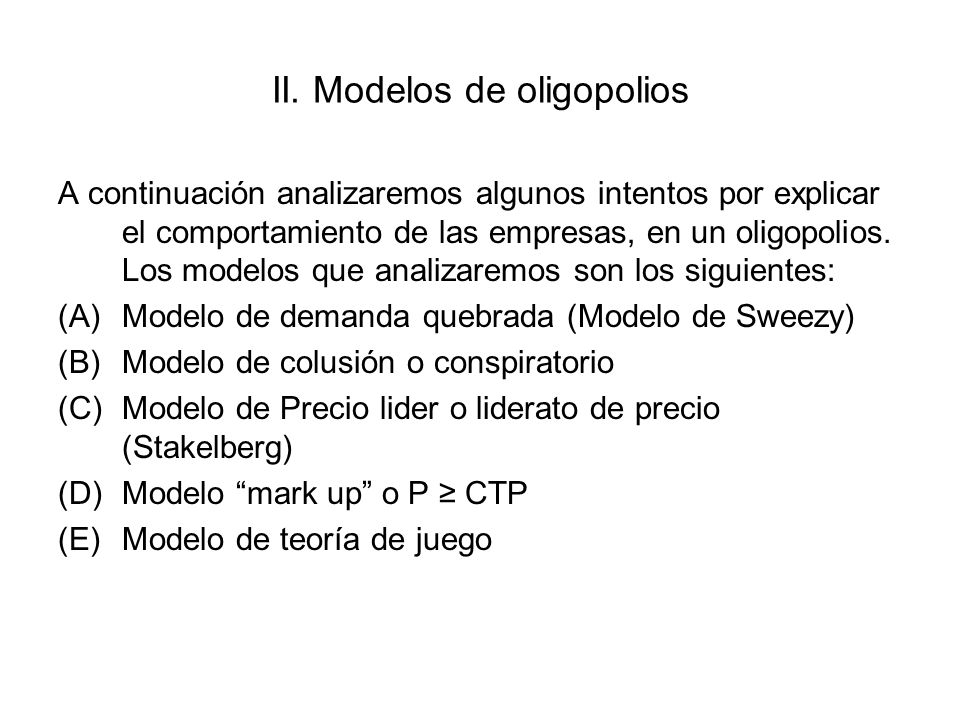 II. Modelos de oligopolios A continuación analizaremos algunos intentos por explicar el comportamiento de las empresas, en un oligopolios. Los modelos