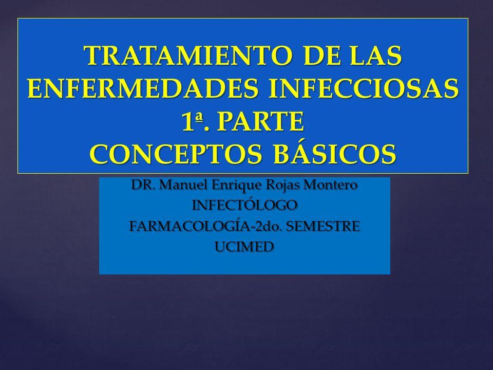 { TRATAMIENTO DE LAS ENFERMEDADES INFECCIOSAS 1ª. PARTE CONCEPTOS BÁSICOS DR. Manuel Enrique Rojas Montero INFECTÓLOGO FARMACOLOGÍA-2do. SEMESTRE UCIM
