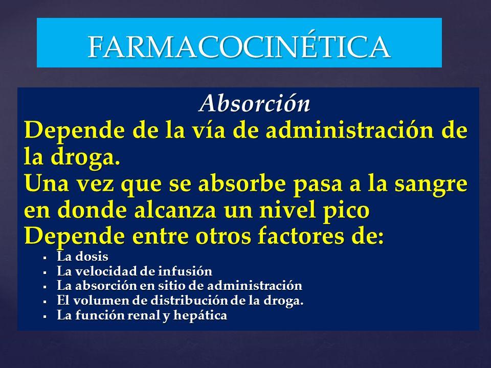 Absorción Absorción Depende de la vía de administración de la droga. Una vez que se absorbe pasa a la sangre en donde alcanza un nivel pico Depende en