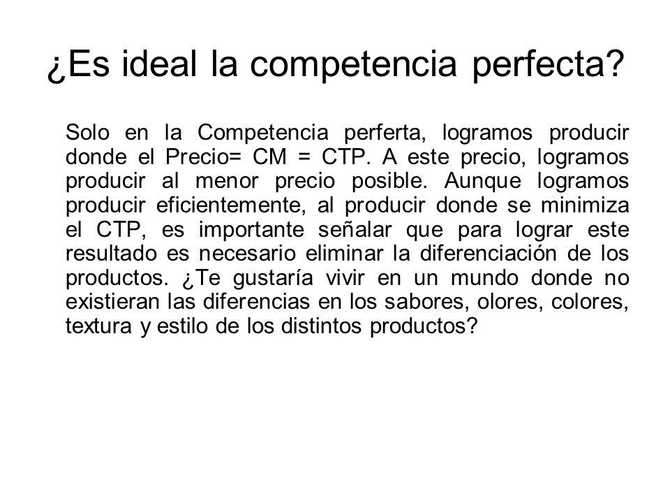 ¿Es ideal la competencia perfecta? Solo en la Competencia perferta, logramos producir donde el Precio= CM = CTP. A este precio, logramos producir al m