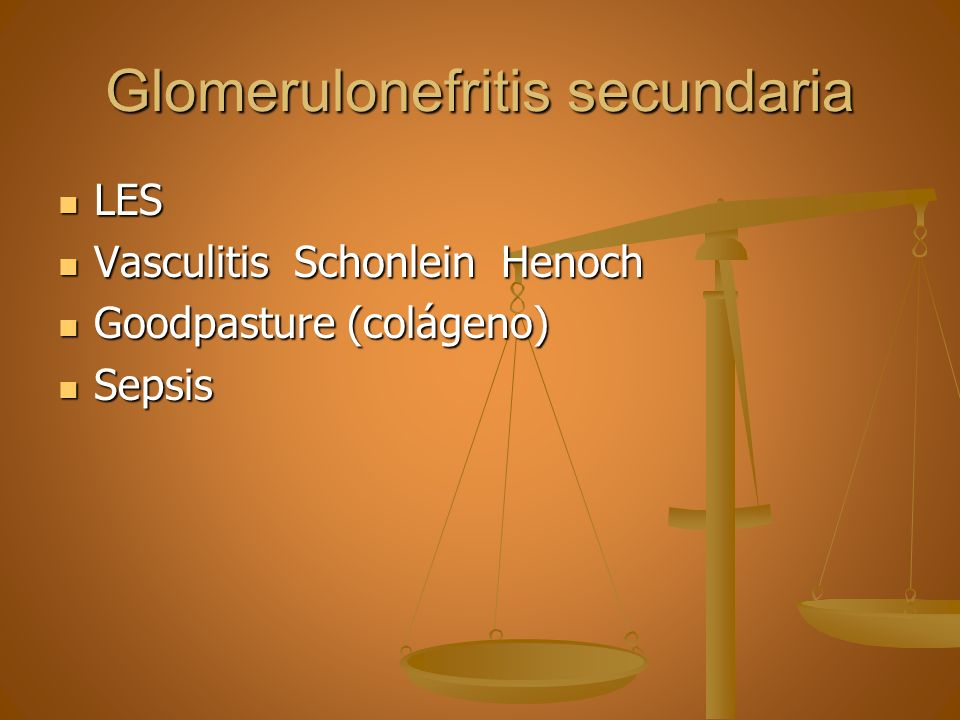 Glomerulonefritis secundaria LES LES Vasculitis Schonlein Henoch Vasculitis Schonlein Henoch Goodpasture (colágeno) Goodpasture (colágeno) Sepsis Seps