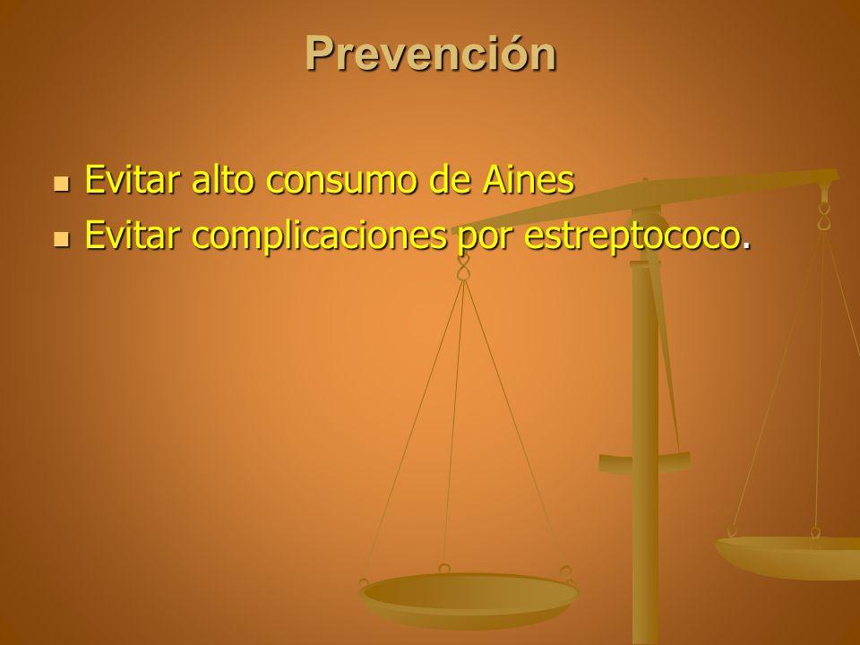 Prevención Evitar alto consumo de Aines Evitar alto consumo de Aines Evitar complicaciones por estreptococo. Evitar complicaciones por estreptococo.