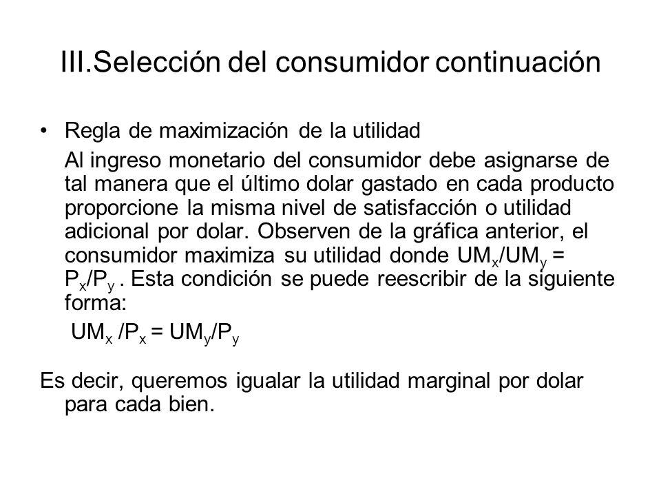III.Selección del consumidor continuación Regla de maximización de la utilidad Al ingreso monetario del consumidor debe asignarse de tal manera que el