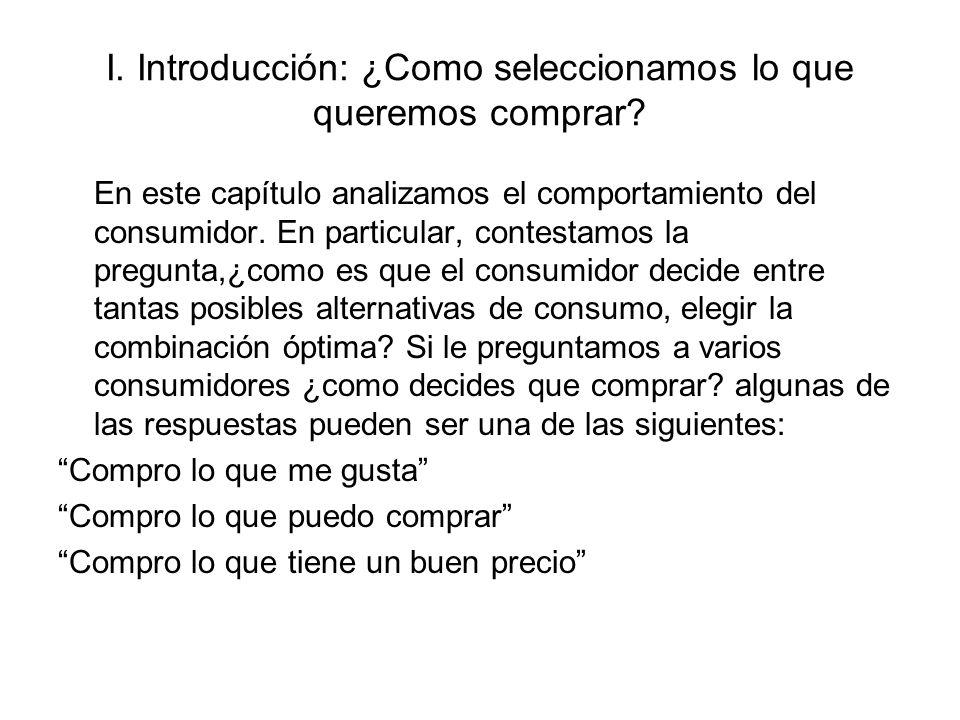 I. Introducción: ¿Como seleccionamos lo que queremos comprar? En este capítulo analizamos el comportamiento del consumidor. En particular, contestamos