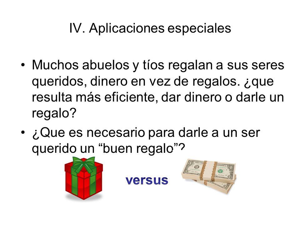 IV. Aplicaciones especiales Muchos abuelos y tíos regalan a sus seres queridos, dinero en vez de regalos. ¿que resulta más eficiente, dar dinero o dar