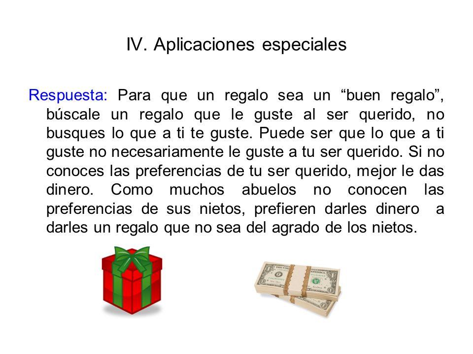 IV. Aplicaciones especiales Respuesta: Para que un regalo sea un buen regalo, búscale un regalo que le guste al ser querido, no busques lo que a ti te