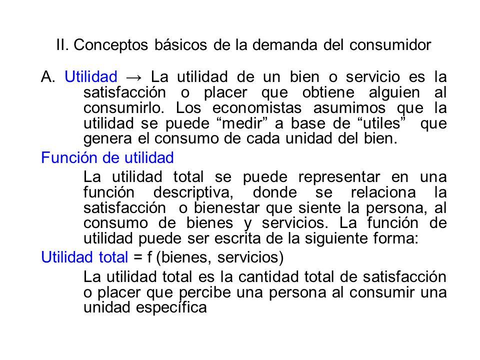 II. Conceptos básicos de la demanda del consumidor A. Utilidad La utilidad de un bien o servicio es la satisfacción o placer que obtiene alguien al co