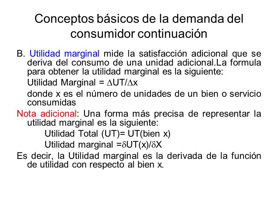 Conceptos básicos de la demanda del consumidor continuación B. Utilidad marginal mide la satisfacción adicional que se deriva del consumo de una unida