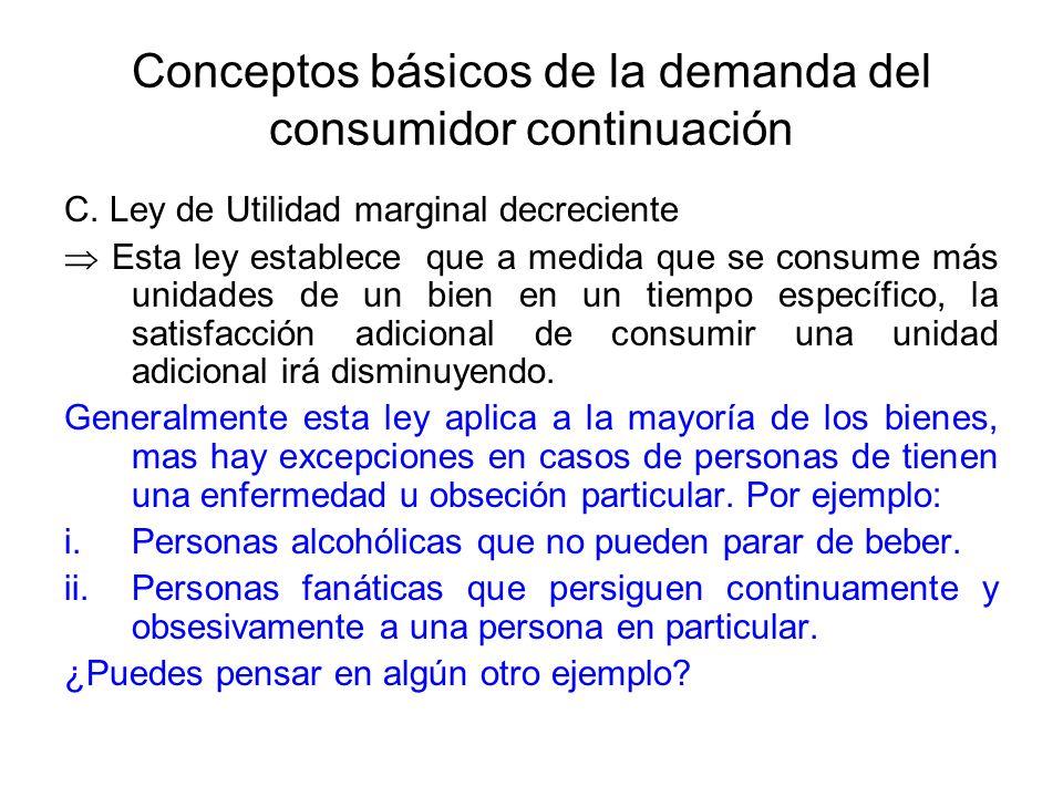 Conceptos básicos de la demanda del consumidor continuación C. Ley de Utilidad marginal decreciente Esta ley establece que a medida que se consume más