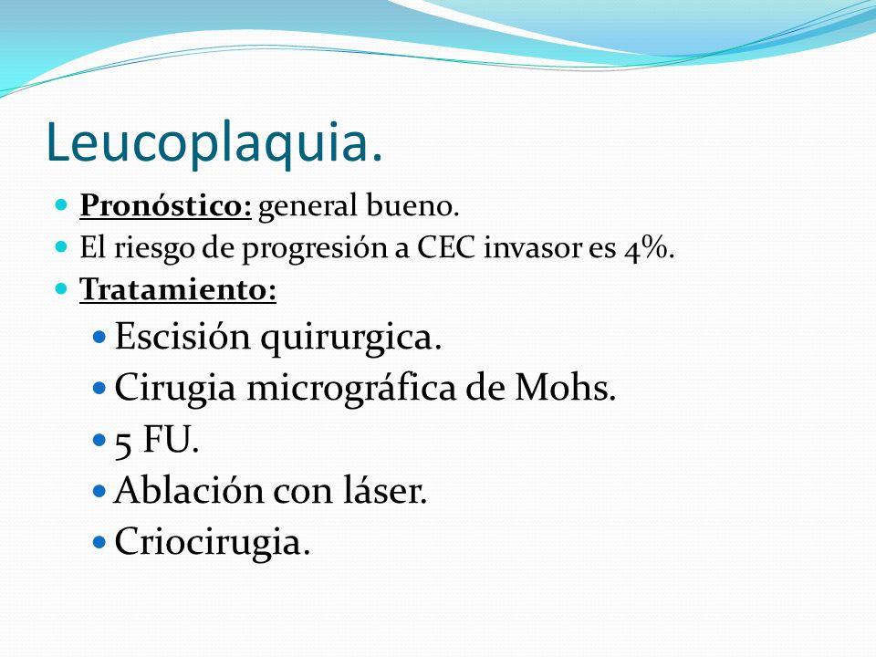 Leucoplaquia. Pronóstico: general bueno. El riesgo de progresión a CEC invasor es 4%. Tratamiento: Escisión quirurgica. Cirugia micrográfica de Mohs.