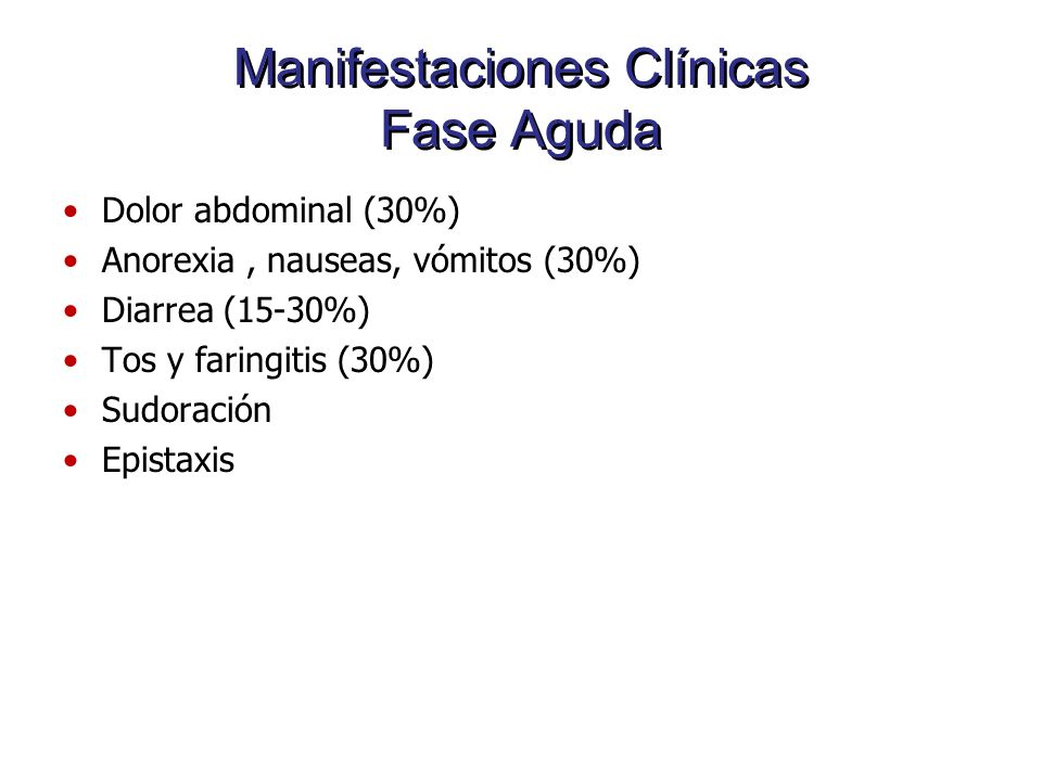 Manifestaciones Clínicas Fase Aguda Dolor abdominal (30%) Anorexia, nauseas, vómitos (30%) Diarrea (15-30%) Tos y faringitis (30%) Sudoración Epistaxi