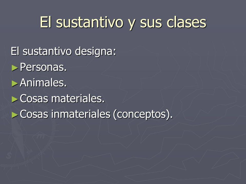 El sustantivo y sus clases El sustantivo designa: Personas. Personas. Animales. Animales. Cosas materiales. Cosas materiales. Cosas inmateriales (conc