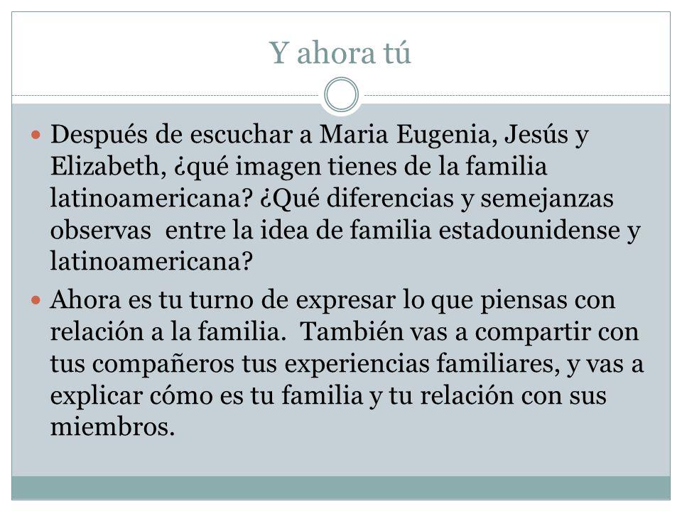 Y ahora tú Después de escuchar a Maria Eugenia, Jesús y Elizabeth, ¿qué imagen tienes de la familia latinoamericana? ¿Qué diferencias y semejanzas obs