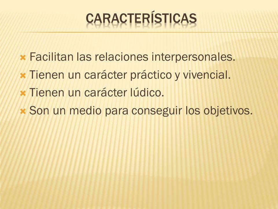 Facilitan las relaciones interpersonales. Tienen un carácter práctico y vivencial. Tienen un carácter lúdico. Son un medio para conseguir los objetivo