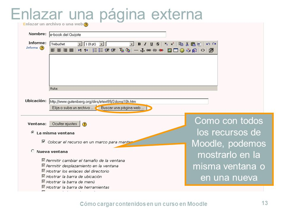 Cómo cargar contenidos en un curso en Moodle 13 Enlazar una página externa Como con todos los recursos de Moodle, podemos mostrarlo en la misma ventan
