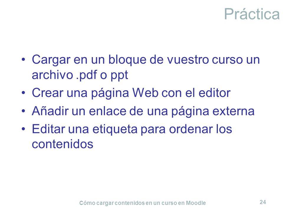 Cómo cargar contenidos en un curso en Moodle 24 Práctica Cargar en un bloque de vuestro curso un archivo.pdf o ppt Crear una página Web con el editor
