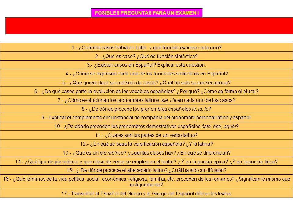 POSIBLES PREGUNTAS PARA UN EXAMEN I 1.- ¿Cuántos casos había en Latín, y qué función expresa cada uno? 2.- ¿Qué es caso? ¿Qué es función sintáctica? 3