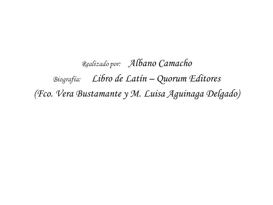 Realizado por: Albano Camacho Biografía: Libro de Latín – Quorum Editores (Fco. Vera Bustamante y M. Luisa Aguinaga Delgado)